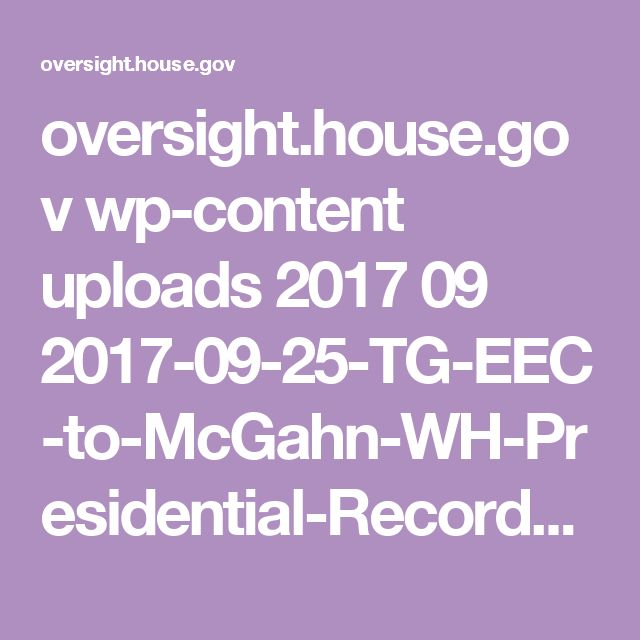 oversight.house.gov wp-content uploads 2017 09 2017-09-25-TG-EEC-to-McGahn-WH-Presidential-Records-Act-due-10-9.pdf