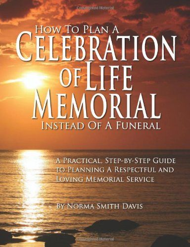 How to Plan a Celebration of Life Memorial Instead of a Funeral: A Practical, Step-by-Step Guide to Planning A Respectful and Loving Memorial Service