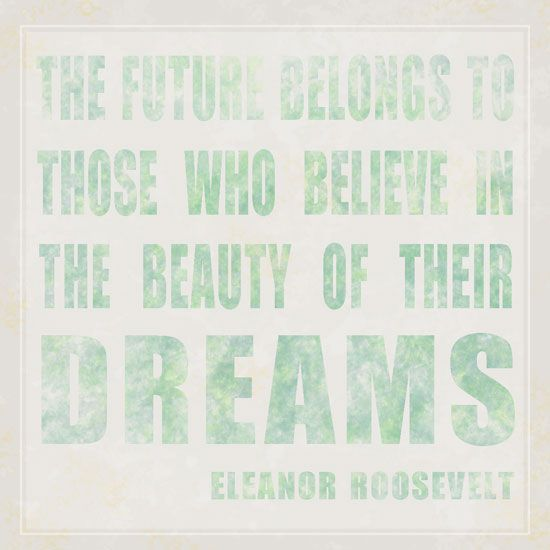 """""""The future belongs to those who believe in the beauty of their dreams."""" Free printable quote by Eleanor Roosevelt [Creativity Prompt]"""