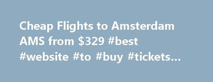 Cheap Flights to Amsterdam AMS from $329 #best #website #to #buy #tickets #online http://tickets.remmont.com/cheap-flights-to-amsterdam-ams-from-329-best-website-to-buy-tickets-online/  Cheap Tickets to Amsterdam – Compare Cheap Flights to Amsterdam Cheap Flights to Amsterdam Airport Schiphol (AMS) To experience the best of the Netherlands, admire world-class art and enjoy some (...Read More)
