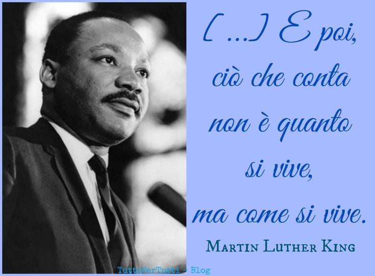 TuttoPerTutti: MARTIN LUTHER KING (Atlanta, 15 gennaio 1929 – Memphis, 04 aprile 1968) [...] E poi, ciò che conta non è quanto si vive, ma come si viive. MARTIN LUTHER KING
