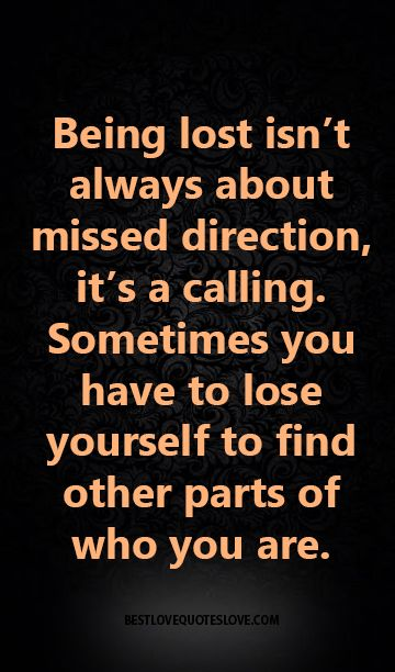 Being lost isn't always about missed direction, it's a calling. Sometimes you have to lose yourself to find other parts of who you are.