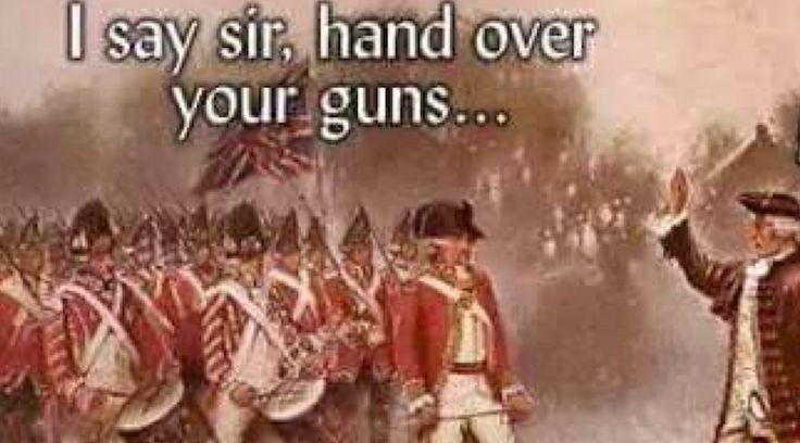 THIS MEME: Shows How Our Founders Re-Acted When They Came For Their GUNS ⋆ Doug Giles ⋆ #ClashDaily I love the old uniforms.