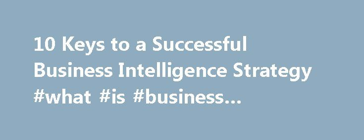 10 Keys to a Successful Business Intelligence Strategy #what #is #business #intelligence #system http://raleigh.remmont.com/10-keys-to-a-successful-business-intelligence-strategy-what-is-business-intelligence-system/  # 10 Keys to a Successful Business Intelligence Strategy With all the mergers and acquisitions in the business intelligence (BI) space, it's easy to forget that BI is about much more than the technology that's behind it. MORE ON Business Intelligence You need to establish your…