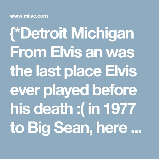 {*Detroit Michigan From Elvis an was the last place Elvis ever played before his death :( in 1977 to Big Sean, here are 30 great shows in Michigan history*}