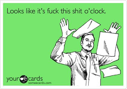 Looks like it's fuck this shit o'clock.: About Time, Finals Week, My Life, So True, Ecards, Shit O Clock, So Funny, About Now, Workplace Ecard
