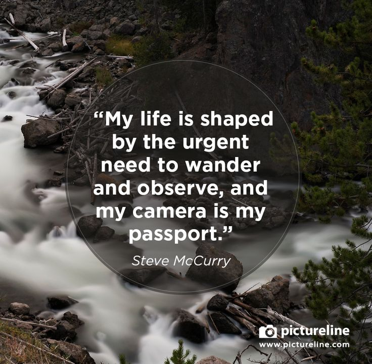 """My life is shaped by the urgent need to wander and observe, and my camera is my passport."" -Steve McCurry"