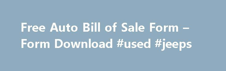 Free Auto Bill of Sale Form – Form Download #used #jeeps http://india.remmont.com/free-auto-bill-of-sale-form-form-download-used-jeeps/  #auto bill of sale # Free Auto Bill of Sale Form When you buy an automobile in the United States of America you need to fill this form and submitted to the Department of transport for the legal transfer of the auto mobile from the seller to the buyer. For this form to be evaluated both the seller and the buyers signatures are required on this form. Since…
