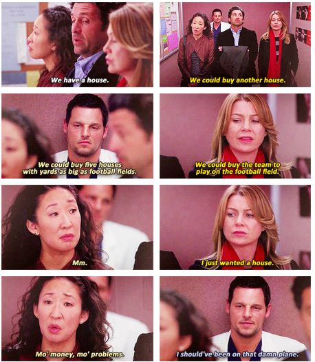 Derek: We have a house. Meredith: We could buy another house. Cristina: We could by five houses with yards as big as football fields. Meredith: We could buy the team to play on the football field. Cristina: Mm. Meredith: I just wanted a house. Cristina: Mo' money, mo' problems. Alex: I should've been on that damn plane. Grey's Anatomy quotes.