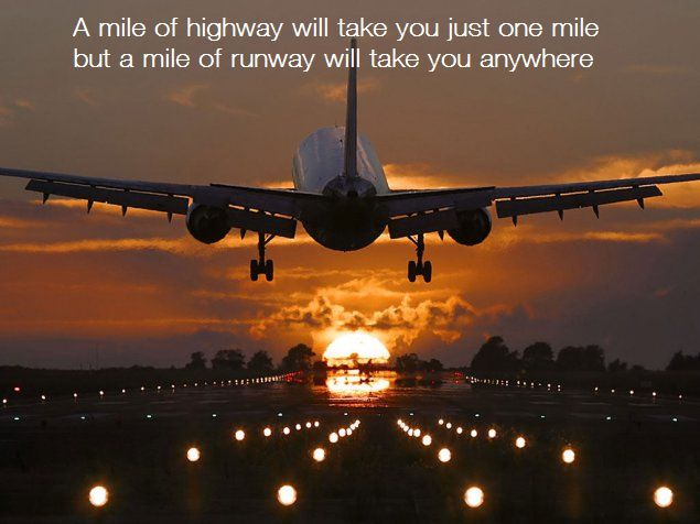 """A mile of highway will take you just one mile but a mile of runway will take you anywhere"""