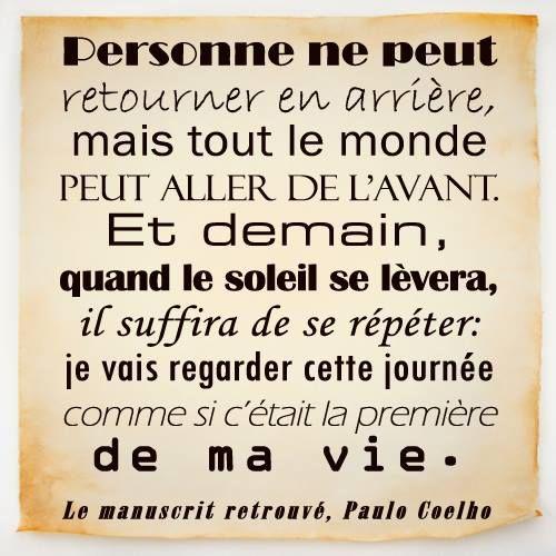 Personne ne peut retourner en arrière mais tout le monde peut aller de l'avant. Et demain, quand le soleil se lèvera, il suffira de se répéter : je vais regarder cette journée comme si c'était la première de ma vie. Paulo Coelho