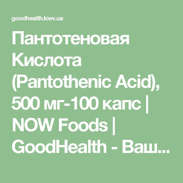 Пантотеновая Кислота (Pantothenic Acid), 500 мг-100 капс | NOW Foods | GoodHealth - Ваше здоровье в Ваших руках