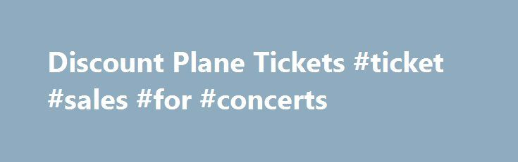 Discount Plane Tickets #ticket #sales #for #concerts http://tickets.remmont.com/discount-plane-tickets-ticket-sales-for-concerts/  Discount Plane Tickets Flying anywhere in the world has become very easy and affordable for everyone with discount plane tickets. Now people can get to travel to their favorite holiday (...Read More)