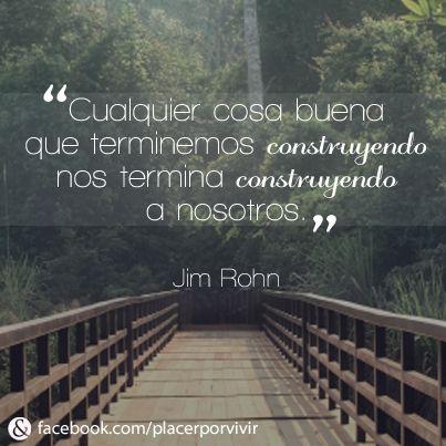 """""""Cualquier cosa buena que terminemos construyendo, nos termina construyendo a nosotros."""" Jim Rohn #frase"""