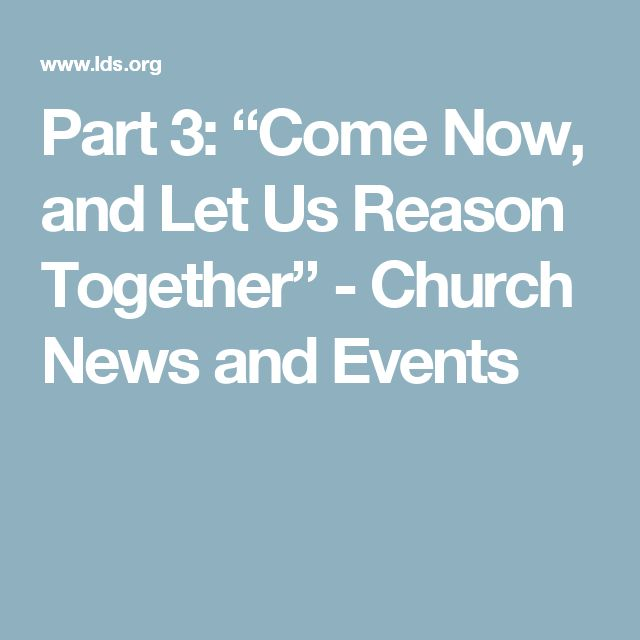 """Part 3: """"Come Now, and Let Us Reason Together"""" - Church News and Events"""
