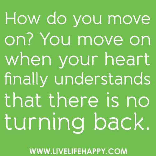 Quote: How do you move on? You move on when your heart finally understands there is no turning back.
