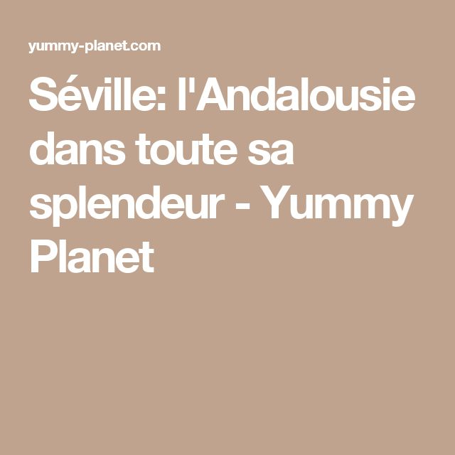 Séville: l'Andalousie dans toute sa splendeur - Yummy Planet