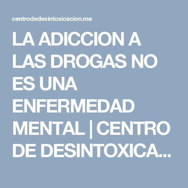 LA ADICCION A LAS DROGAS NO ES UNA ENFERMEDAD MENTAL | CENTRO DE DESINTOXICACION DE DROGAS Y ALCOHOL.              TELEFONO  91 855 35 15