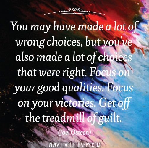 You may have made a lot of wrong choices, but you've also made a lot of choices that were right. Focus on your good qualities. Focus on your victories. Get off the treadmill of guilt. -Joel Osteen | Flickr - Photo Sharing!