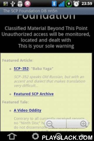 The SCP Foundation DB Nn5n L  Android App - playslack.com , This is a Light English version.You can find original project here: http://www.scp-wiki.net/For people, who don't know what is it. This is a lot Fantastic stories about different anomaly creatures, things, places. Is all try research and safe The SCP Foundation. All stories is not real, but I strongly not recommend read or install this program for the faint of heart!.Attention! After installation, program unpacking cache. You need…