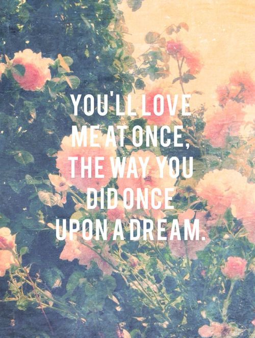 You'll love me at once, the way you did once upon a dream.