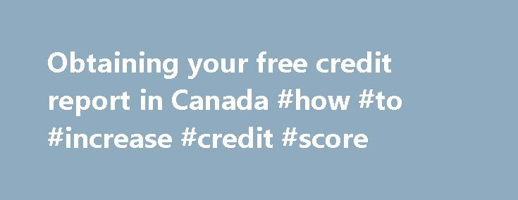 Obtaining your free credit report in Canada #how #to #increase #credit #score http://credit-loan.remmont.com/obtaining-your-free-credit-report-in-canada-how-to-increase-credit-score/  #free credit report canada # Obtaining your free credit report in Canada Each Canadian is entitled to receiving his or her credit report for free once a year. (Lots of people don t know that, and the credit reporting companies, for obvious reasons, do not advertise the fact: they d rather sell you a service […]