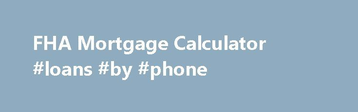 FHA Mortgage Calculator #loans #by #phone http://loan-credit.remmont.com/fha-mortgage-calculator-loans-by-phone/  #home loans calculator # FHA Secure First-Time Home Buyer A Home of Your Own Purchase Refinance Rent or Buy Purchase FHA Fixed Loans FHA ARM Loans Disaster Victims Program Refinance FHA Secure Cash Out Debt Consolidation Rate Term Streamline About the FHA Eligible Properties Ineligible Properties
