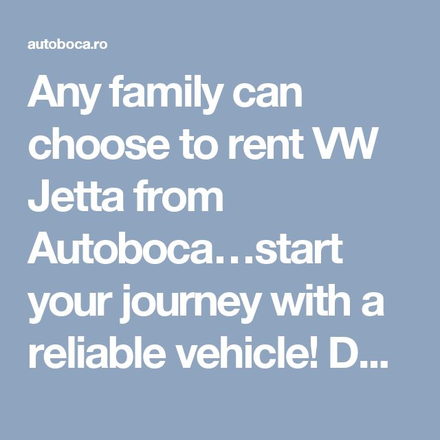 Any family can choose to rent VW Jetta from Autoboca…start your journey with a reliable vehicle! Do you want to learn how to rent VW Jetta in Bucharest?