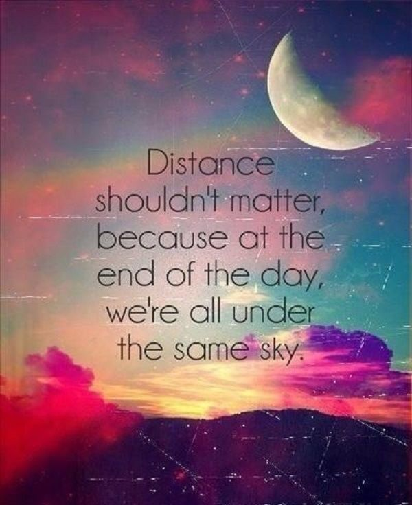 Distance shouldn't matter because at the end of the day we're all under the same sky. Description from goodmorningquote.com. I searched for this on bing.com/images