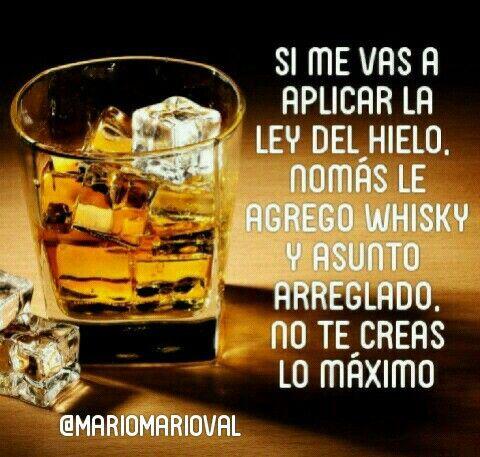 Si me vas a aplicar la ley del hielo nómas le agrego Whisky y asunto arreglado no te creas lo máximo