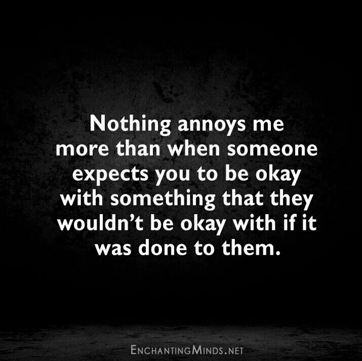 Nothing annoys me more than when someone expects you to be okay with something that they wouldn't be okay with if it was done to them. Quote