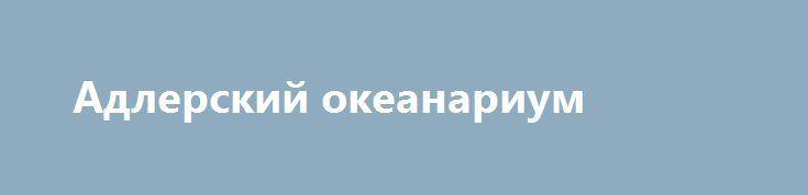 Адлерский океанариум https://nunataka.ru/adlerskij-okeanarium/  Адлерскийокеанариум – Sochi Discovery World Aquarium – приглашает погрузиться в подводный мир морских обитателей и пресноводных рыб. В Сочи трудно найти такого жителя, который бы хоть раз не погулял по лабиринтам этого подводного царства, а это действительно царство, ведь адлерский океанариум является самым большим в России. Открылся он в 2009 году. На площади около 6 […] {{AutoHashTags}}