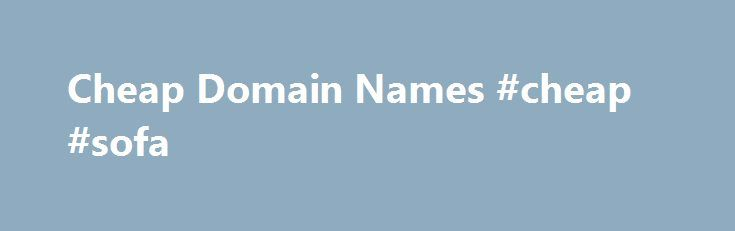 Cheap Domain Names #cheap #sofa http://cheap.nef2.com/cheap-domain-names-cheap-sofa/  #cheap domain names # Domains Domain Name Registration Register your domain names with 1 1 today! New Top Level Domain Extension List New domains like .web. shop. online and many more Domain Name Transfer Easily transfer your domain name to 1 1 Buy a Domain Name – Price List Top domains at competitive prices! Domain Name Checker Register your domain name today Private Domain Registration Domain WHOIS…