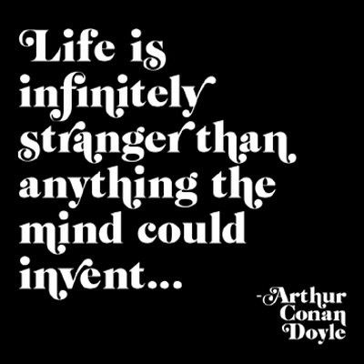 Life in infinitely stranger than anything the mind could invent. - Arthur Conan Doyle