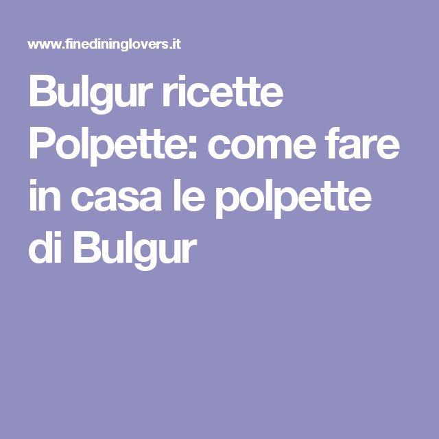 Bulgur ricette Polpette: come fare in casa le polpette di Bulgur