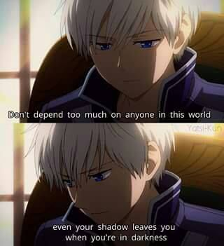 Don't depend too much on anyone in this world,even your shadow leaves you when you're in darkness:
