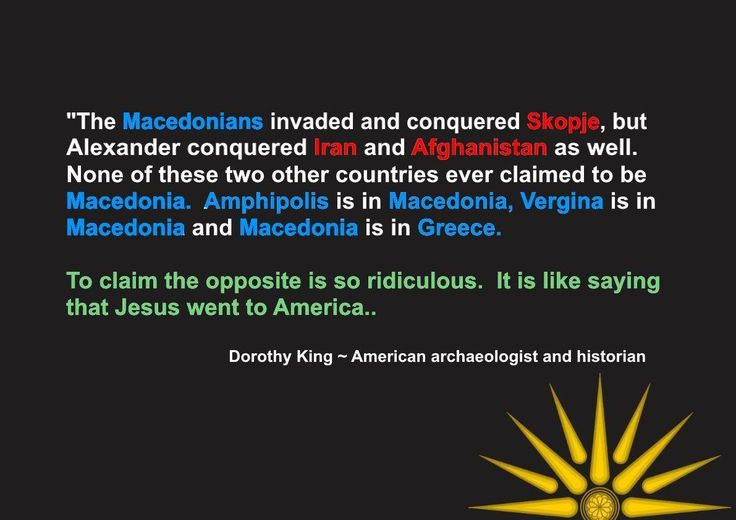 The Macedonians invaded and conquered skopje, but Alexander conquered Iran and Afghanistan as well.  None of these two other coutnries ever claim to be Macedonia.  Amphipolis is in Macedonia, Vergina is in Macedonia and Macedonia is in Greece. To claim the opposite is so ridiculous.  It is like saying that Jesus went to America ~ Dorothy King - American Archaeologist and Historian