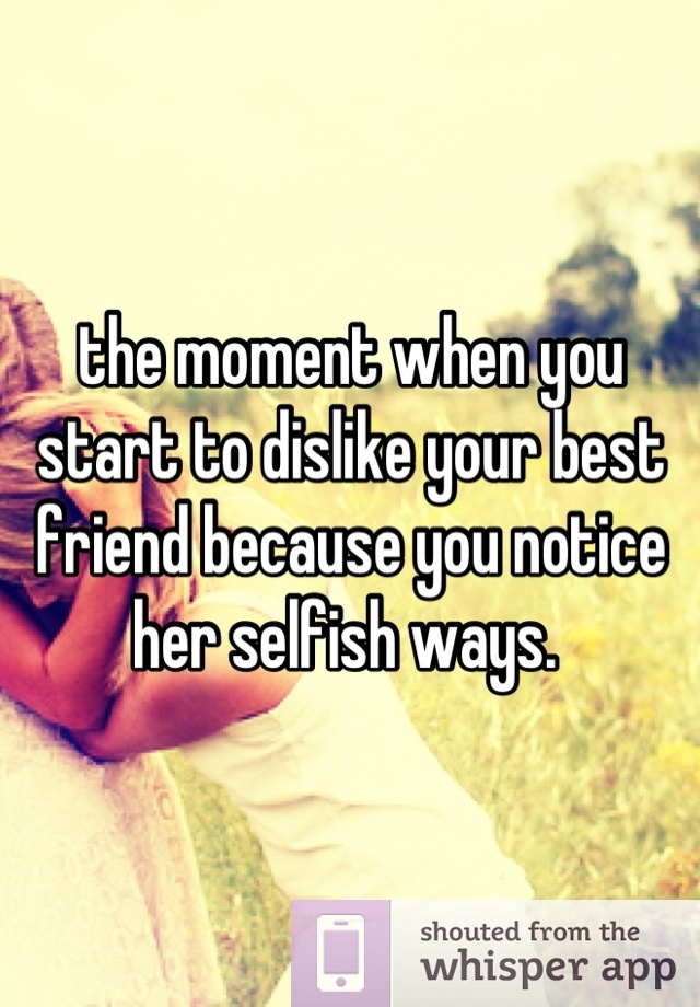 the moment when you start to dislike your best friend because you notice her selfish ways.