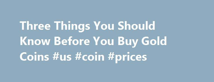 Three Things You Should Know Before You Buy Gold Coins #us #coin #prices http://coin.nef2.com/three-things-you-should-know-before-you-buy-gold-coins-us-coin-prices/  #gold coins # Three Things You Should Know Before You Buy Gold Coins James Bucki is a coin collector, part-time coin dealer and a professional numismatic writer. He has received national recognition for assembling outstanding registry sets of U.S. coins and has won various awards for his coin exhibits at coin shows. Updated…