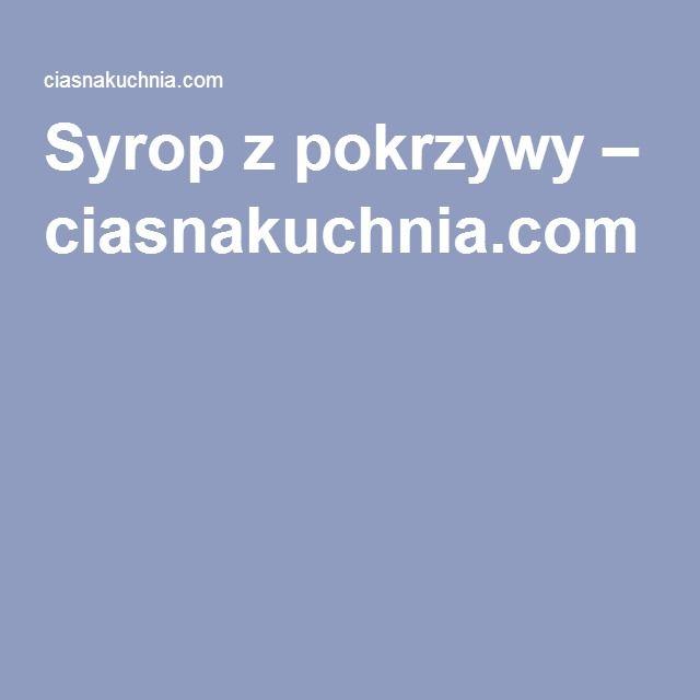 Syrop z pokrzywy – ciasnakuchnia.com