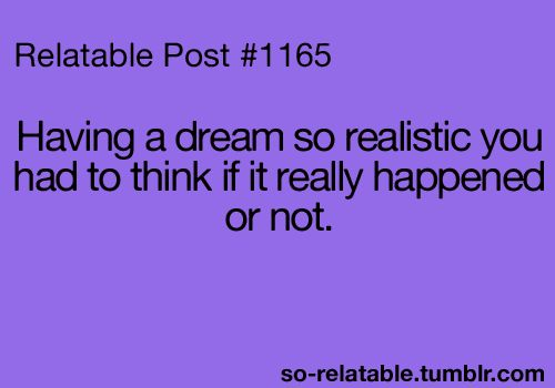 That's the worst! Especially since half the time it's a dream about my crush asking me out and then I wake up and realize it was a dream. :/