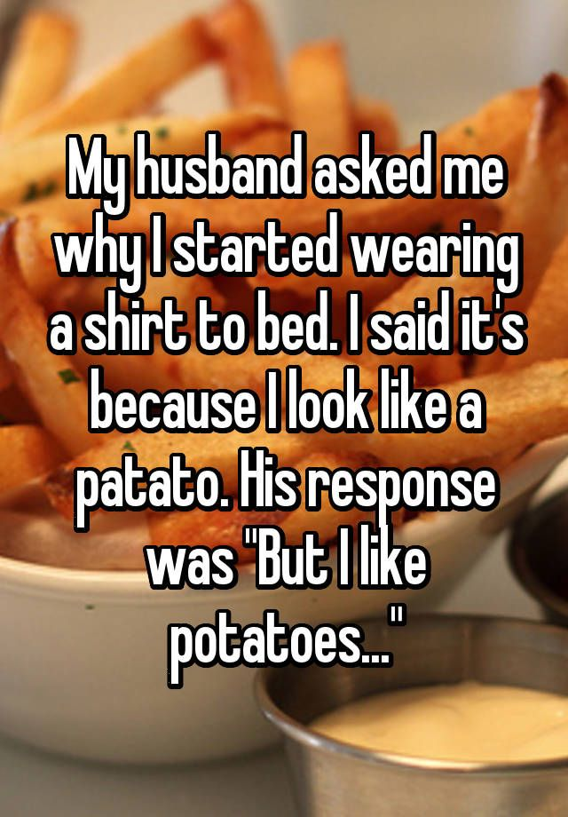 "My husband asked me why I started wearing a shirt to bed. I said it's because I look like a patato. His response was ""But I like potatoes..."""
