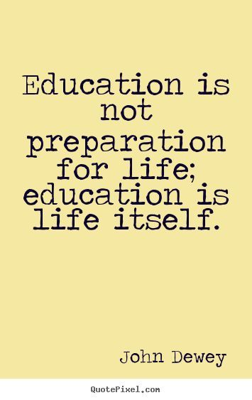 education is not a preparation for life education is life itself 2 essay Introduction to john dewey's philosophy of education education is life itself - john dewey john dewey (1859-1952) believed that learning was active and schooling unnecessarily long and restrictive.