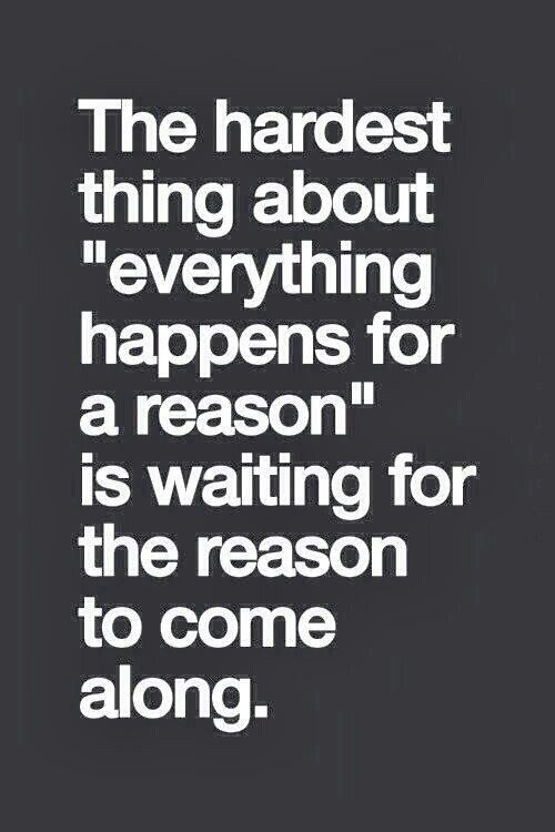 """The Hardest Thing About """"Everything Happens For A Reason"""" Is Waiting For The Reason To Come Along."""