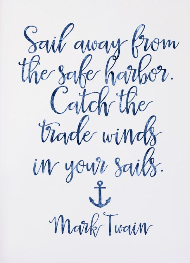 """""""Sail away from the safe harbor. Catch the trade winds in your sails."""" - Mark Twain"""