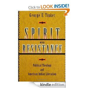 Spirit and Resistance: Political Theology and American Indian Liberation by George E. Tinker. $14.83. Author: George E. Tinker. 156 pages. Publisher: Fortress Press (August 31, 2004)