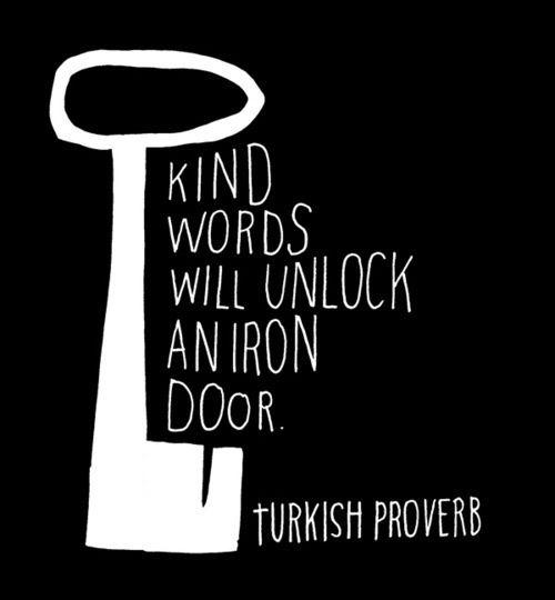 Kind words will unlock an iron door. - Turkish Proverb