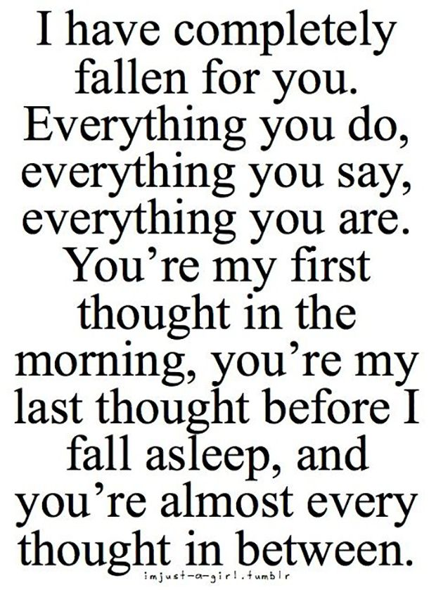 "When your mind can't stop running circles about someone. | ""I have completely fallen for you. Everything you do, everything you say, everything you are. You're my first thought in the morning, you're my last thought before I fall asleep, and you're almost every thought in between."""