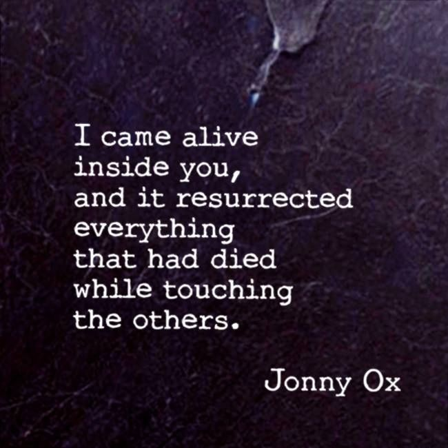 I came alive inside You, and it resurrected everything that had died while touching others. ~ ~ ~ Jonny Ox