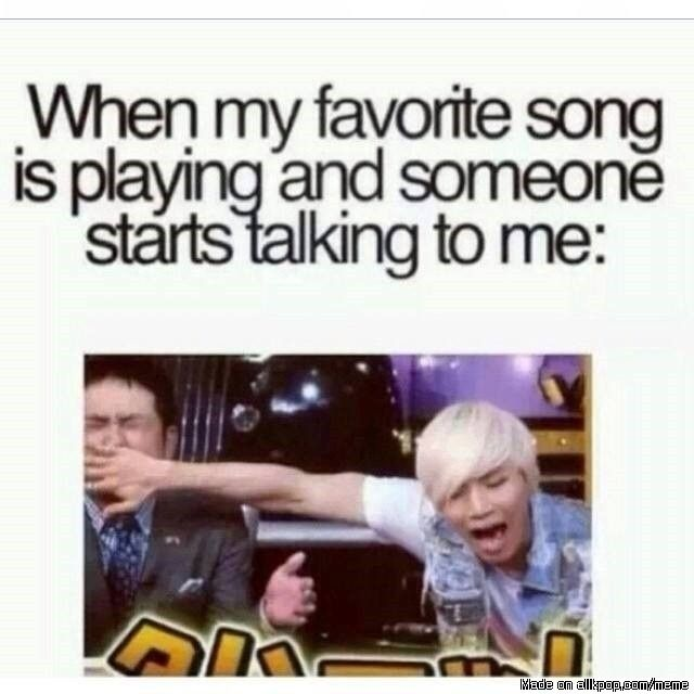 when my favorite song is playing and someone starts talking to me